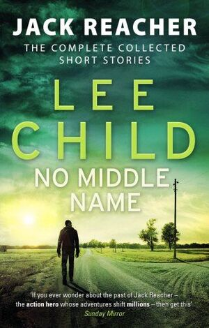 NO MIDDLE NAME : THE COMPLETE COLLECTED JACK REACHER STORIES