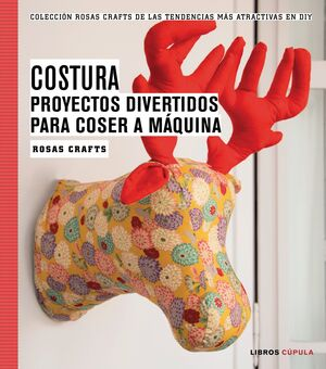 ROSAS CRAFTS. COSTURA. PROYECTOS DIVERTIDOS PARA COSER A MÁQUINA